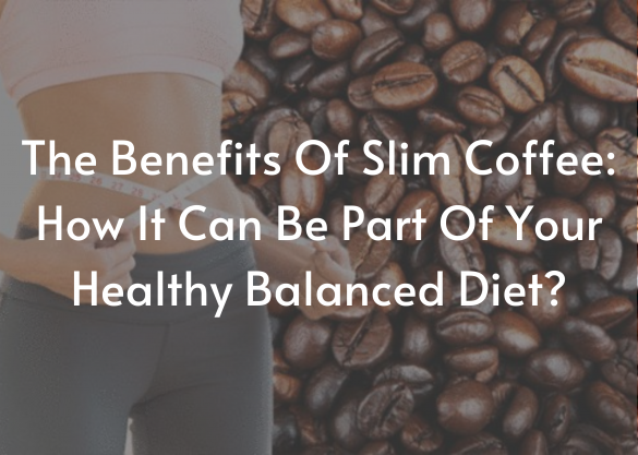 THE BENEFITS OF SLIM COFFEE: HOW IT CAN BE PART OF YOUR HEALTHY BALANCED DIET?